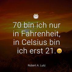 70 bin ich nur in Fahrenheit, in Celsius bin ich erst 21. (Robert A. Lutz)