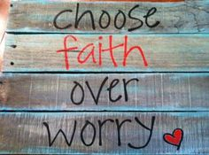 Choose faith over worry every time! It's hard, but I think the more we practice, the better we'll get!