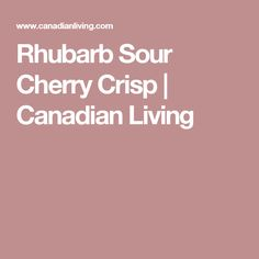 Rhubarb Sour Cherry Crisp | Canadian Living