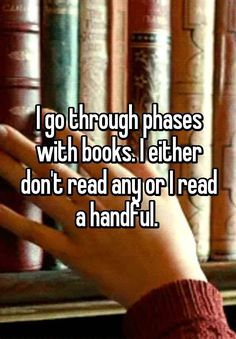 I go through phases with books. I either don't read any or I read a handful.