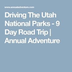 Driving The Utah National Parks - 9 Day Road Trip   Annual Adventure