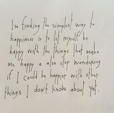 I'm finding the simplest way to happiness is to let myself be happy with the things that make me happy & also stop wondering if I could be happier with other things I don't know about yet. by Brian Andreas