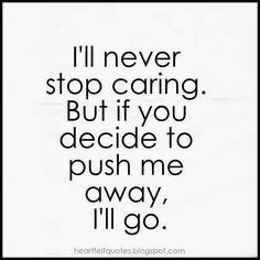This rings true at this moment. I'll never stop caring. Heartfelt Quotes: I'll never stop caring. But if you decide to push me away, I'll go. Stop Trying Quotes, Try Quotes, Mood Quotes, I Tried Quotes, I'm Happy Quotes, Care About You Quotes, Quotes About Moving On, Liking Someone Quotes, Dont Ignore Me Quotes