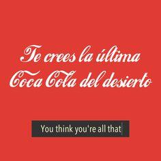<i>Te crees la última Coca Cola del desierto.</i>