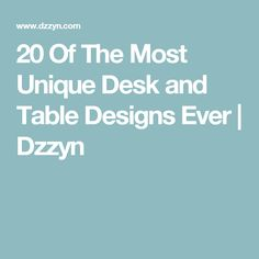 20 Of The Most Unique Desk and Table Designs Ever | Dzzyn