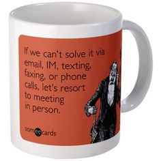 If we can't solve it via email, IM, texting, faxing, or phone calls, let's resort to meeting in person.