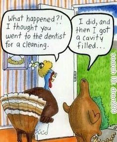 Q: What happened?! I thought you went to the dentist for a cleaning.  A: I did, and then I got a cavity filled...