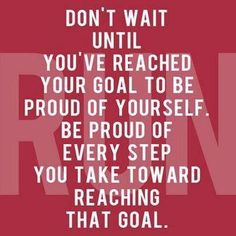Don't wait until you've reached your goal to be proud of yourself...