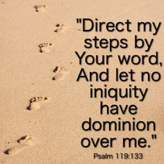 """Direct my steps by Your word, And let no iniquity have dominion over me.""  Psalm 119:133"