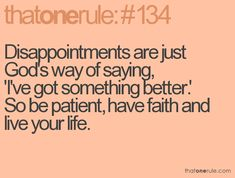 "Disappointments are just God's way of saying, ""I've got something better"". So be patient, have faith and live your life"