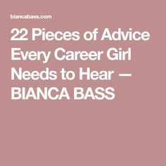 22 Pieces of Advice Every Career Girl Needs to Hear — BIANCA BASS
