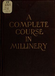 A complete course in millinery; twenty-four practical lessons detailing the processes for mastering the art of millinery; a text book for teachers of millinery. A guide for the millinery workroom (1919) #millinery #judithm Wonderful!