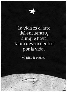 La vida es el arte del encuentro, aunque haya tanto desencuentro por la vida. // Life is the art of the encounter, even though there might be so much discord (dis-encounter) in this life. (Vinicius de Moraes)