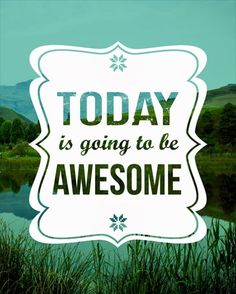 Today Is Going To Be Awesome