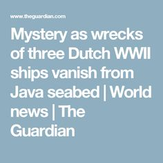Mystery as wrecks of three Dutch WWII ships vanish from Java seabed | World news | The Guardian