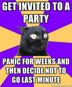 Get invited to a #party. #Panic for weeks and then decide not to go last minute. #AnxietyCat #AnxietyAttacks #Anxiety #Panic #PanicAttacks #SAD #SocialAnxiety #GAD #GeneralAnxiety #MentalHealth #MentalIllness #DisabilityNinjas