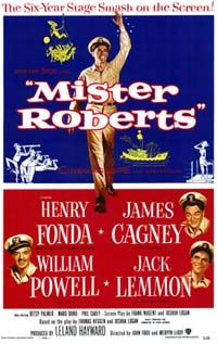 (1955) ~ Henry Fonda, James Cagney, William Powell, Director: John Ford. IMDB: 7.8 __________________________ http://en.wikipedia.org/wiki/Mister_Roberts_(1955_film) http://www.rottentomatoes.com/m/1014061-mister_roberts/?search=mister%20r  http://www.tcm.com/tcmdb/title/16883/Mister-Roberts/ Article: http://www.tcm.com/this-month/article/72472|0/Mister-Roberts.html http://www.allmovie.com/movie/mister-roberts-v64788