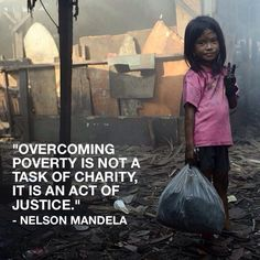 """""""Overcoming poverty is not a task of charity, it is an act of justice. Like Slavery and Apartheid, poverty is not natural. It is man-made and it can be overcome and eradicated by the actions of human beings. Sometimes it falls on a generation to be great. YOU can be that great generation. Let your greatness blossom."""" ― Nelson Mandela"""