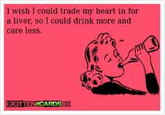 Is it Friday yet?  LOL!   I wish I could trade my heart in for a liver, so I could drink more and care less.