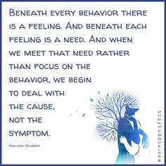 Quotes Sayings and Affirmations Beneath every behavior there is a feeling. And beneath each feeling is a need. And when we meet that need rather than focus on the behavior we begin to deal wit the cause not the symptom. Great Quotes, Quotes To Live By, Life Quotes, Sucess Quotes, Boy Quotes, Motivational Quotes, Inspirational Quotes, Mental And Emotional Health, Emotional Healing