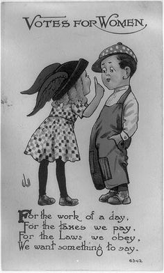 Title: Votes for women Date Created/Published: c1913. Medium: 1 photomechanical print (postcard) : color. Summary: Postcard showing girl holding up finger to boy and poem: For the work of a day, for the taxes we pay, for the laws we obey, we want something to say. Reproduction Number: LC-USZ62-95344 (b&w film copy neg.)