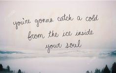 ♔ YOU'RE GOING TO CATCH A COLD FROM THE ICE INSIDE YOUR SOUL.  TO HEAR THE SONG, JAR OF HEARTS. CLICK ON IMAGE.  https://www.pinterest.com/moonshooter1