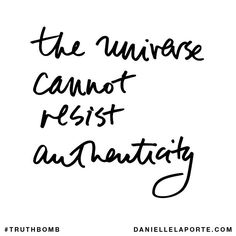 the universe cannot resist authenticity...be authentic