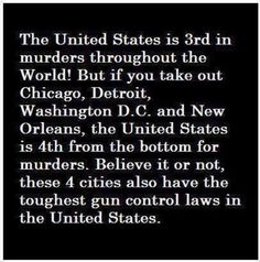 The United States is 3rd in murders throughout the world! But if you take out out Chicago, Detroit, Washington, D.C., and New Orleans, the United States is 4th from the bottom for murders. Believe it or not, these 4 cities also have the toughest gun control laws in the United States.