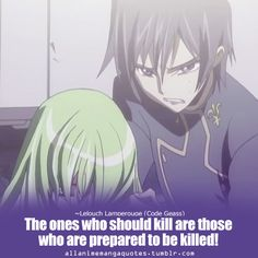 The ones who should kill are those who are prepared to killed! ~Lelouch Lamperouge (Code Geass)