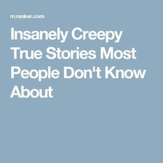 Insanely Creepy True Stories Most People Don't Know About