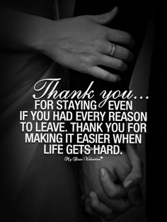 Thank you for staying even if yo had every reason to leave, thank you for making it easier when life gets hard.
