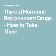 Thyroid Hormone Replacement Drugs - How to Take Them