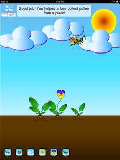 Seed Cycle ($0.99) In this fun and educational app, children can grow their own beautiful flowers while learning about plant growth and pollination. Players earn badges as they complete different stages of the plant growth cycle. With informative text and a read-to-me option, children can learn science vocabulary and concepts while helping a busy bee pollinate flowers and protecting their plant seeds from a hungry bird. Designed to appeal to children from toddlerhood to elementary school.