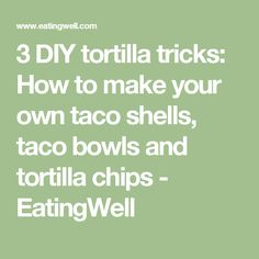 3 DIY tortilla tricks: How to make your own taco shells, taco bowls and tortilla chips - EatingWell