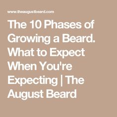 The 10 Phases of Growing a Beard. What to Expect When You're Expecting | The August Beard