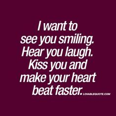 I want to see you smiling. Hear you laugh. Kiss you and make your heart beat faster. ❤️ When all you want is to see that special someone in your life smile. Hear that person laugh. And kiss him or her and make that persons heart beat faster. www.lovablequote.com for all our romantic love quotes and sayings!
