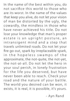Man's proper estate is an upright posture, an intransigent mind, and a step that travels unlimited roads  - Ayn Rand. Beautiful!