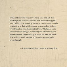 """Think of the world you carry within you...  ~Rainer Maria Rilke, """"Letters to a Young Poet"""""""