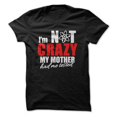 Im Not Crazy my Mother had me Tested T-Shirt. Big Bang Theory Click to order your shirt here!