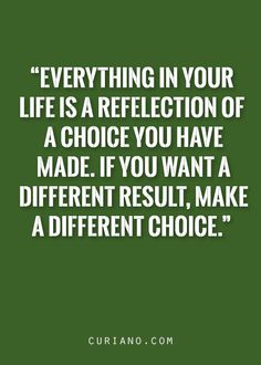 Everything in your life is a reflection of a choice you have made.  If you want a different result, make a different choice.