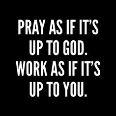 Pray as if it's up to god. work as if it's up to you.  #bw #BlackandWhite #quote