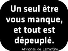"""""""Un seul être vous manque, et tout est dépeuplé."""" Alphonse de Lamartine"""