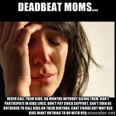 Deadbeat moms... Never call their kids. Go months without seeing them. Don't participate in kids lives. Don't pay child support. Can't even be bothered to call kids on their birthda. CANT FIGURE OUT WHY HER KIDS WANT NOTHING TO DO WITH HER. | First world Problems II