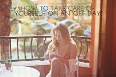 HOW TO TAKE CARE OF YOURSELF ON AN 'OFF DAY': Get your life together & quit life at the same time with my Mental Health Day recommendations.   Hustle + Halcyon