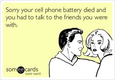 Sorry your cell phone battery died and you had to talk to the friends you were with.