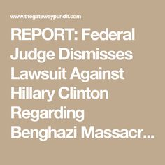 REPORT: Federal Judge Dismisses Lawsuit Against Hillary Clinton Regarding Benghazi Massacre  Carter May 27th, 2017 4:22 pm 164 Comments  Friday, a federal judge from Washington, D.C. threw out the lawsuit against Hillary Clinton, which alleged her negligence regarding email security cost the lives of four Americans back in2012 during the assault on a U.S. compound in Benghazi, Libya.  Judge Amy Berman Jackson, an far leftjudge appointed in 2010 by Barack Obama,failed the American people…