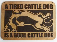 A Tired Cattle Dog Is A Good Cattle Dog - Laser Engraved Sign.
