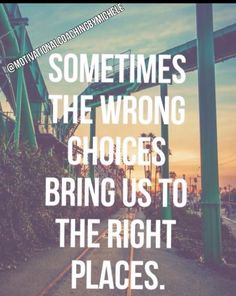 We may not always realize those wrong choices were actually the right ones for us learn lessons from!