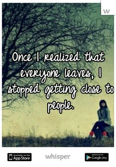 Once I realized that everyone leaves, I stopped getting close to people.