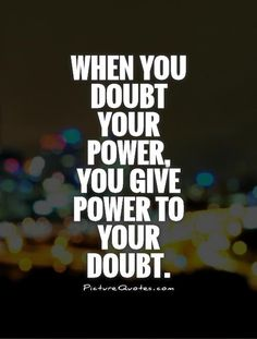 When you doubt your power, you give power to your doubt. ️LO